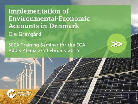 >> Implementation of Environmental-Economic Accounts in Denmark Ole Gravgård SEEA Training Seminar for the ECA Addis Ababa 2-5 February 2015.