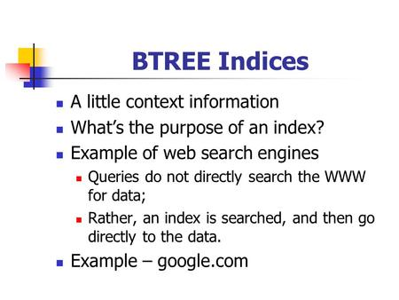 BTREE Indices A little context information What's the purpose of an index? Example of web search engines Queries do not directly search the WWW for data;