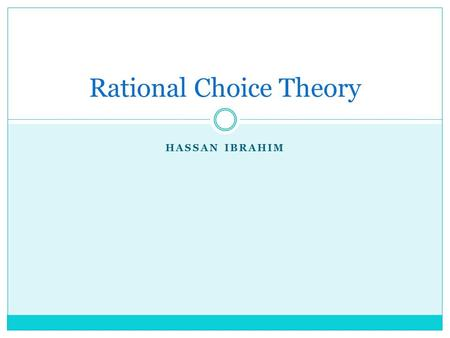 HASSAN IBRAHIM Rational Choice Theory. What is it ? Well rational choice theory is a one of the four main theories of voting behaviour It is when a the.