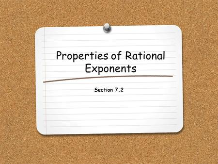 Properties of Rational Exponents Section 7.2. WHAT YOU WILL LEARN: 1. Simplify expressions with rational exponents. 2. Use properties of rational exponents.