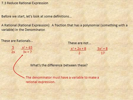 7.3 Reduce Rational Expression Before we start, let's look at some definitions… A Rational (Rational Expression): A fraction that has a polynomial (something.