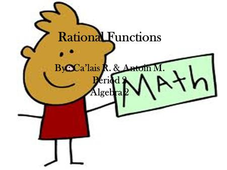 Rational Functions By : Ca'lais R. & Antoin M. Period 2 Algebra 2.