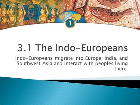 Indo-Europeans migrate into Europe, India, and Southwest Asia and interact with peoples living there.