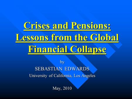 Crises and Pensions: Lessons from the Global Financial Collapse by SEBASTIAN EDWARDS University of California, Los Angeles May, 2010.