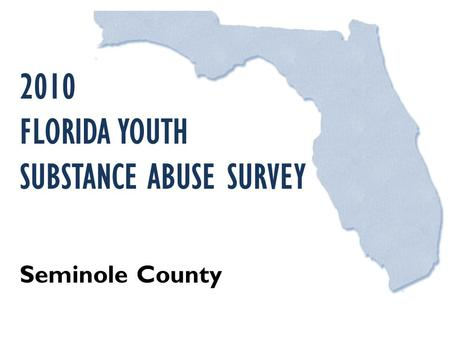 2010 FLORIDA YOUTH SUBSTANCE ABUSE SURVEY Seminole County.