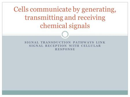 SIGNAL TRANSDUCTION PATHWAYS LINK SIGNAL RECEPTION WITH CELLULAR RESPONSE Cells communicate by generating, transmitting and receiving chemical signals.