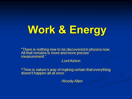 "Work & Energy There is nothing new to be discovered in physics now, All that remains is more and more precise measurement."" -Lord Kelvin ""Time is nature's."