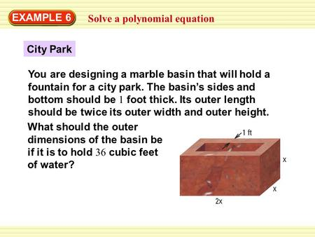 EXAMPLE 6 Solve a polynomial equation City Park You are designing a marble basin that will hold a fountain for a city park. The basin's sides and bottom.