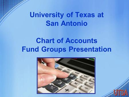 University of Texas at San Antonio Chart of Accounts Fund Groups Presentation.