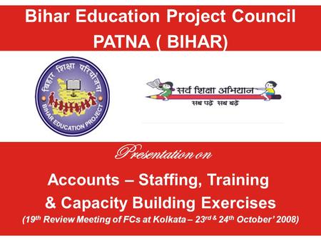 Bihar Education Project Council PATNA ( BIHAR) Presentation on Accounts – Staffing, Training & Capacity Building Exercises (19 th Review Meeting of FCs.