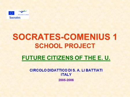 SOCRATES-COMENIUS 1 SCHOOL PROJECT FUTURE CITIZENS OF THE E. U. CIRCOLO DIDATTICO DI S. A. LI BATTIATI ITALY 2005-2006.