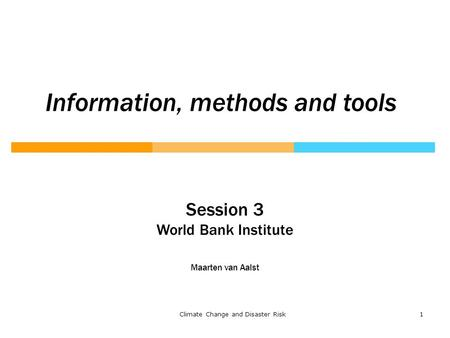 1Climate Change and Disaster Risk Session 3 World Bank Institute Maarten van Aalst Information, methods and tools.