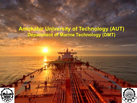 1 Amirkabir University of Technology (AUT) Department of Marine Technology (DMT)
