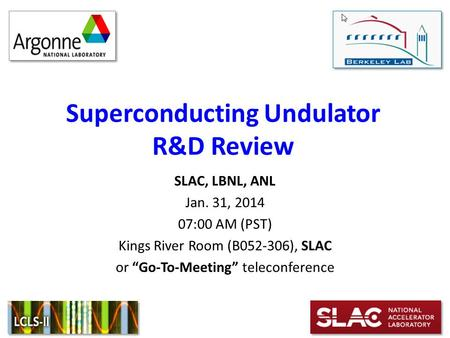 "Superconducting Undulator R&D Review SLAC, LBNL, ANL Jan. 31, 2014 07:00 AM (PST) Kings River Room (B052-306), SLAC or ""Go-To-Meeting"" teleconference."