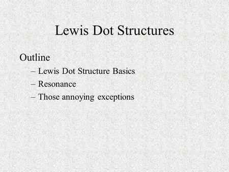 Lewis Dot Structures Outline –Lewis Dot Structure Basics –Resonance –Those annoying exceptions.