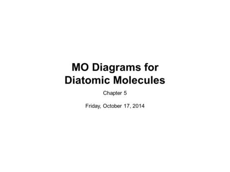 MO Diagrams for Diatomic Molecules Chapter 5 Friday, October 17, 2014.
