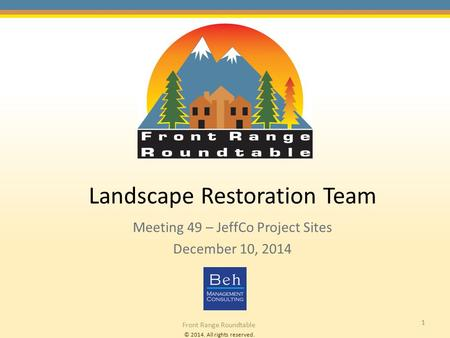 © 2014. All rights reserved. Front Range Roundtable 1 Landscape Restoration Team Meeting 49 – JeffCo Project Sites December 10, 2014.