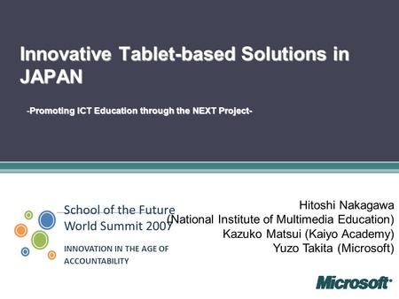 School of the Future World Summit 2007 INNOVATION IN THE AGE OF ACCOUNTABILITY Innovative Tablet-based Solutions in JAPAN -Promoting ICT Education through.