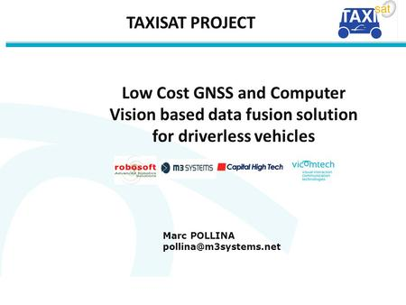 1 1 Low Cost GNSS and Computer Vision based data fusion solution for driverless vehicles Marc POLLINA TAXISAT PROJECT.