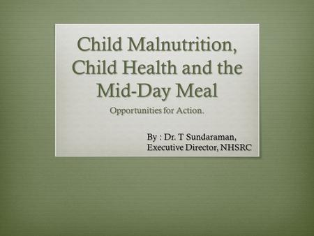 Child Malnutrition, Child Health and the Mid-Day Meal Opportunities for Action. By : Dr. T Sundaraman, Executive Director, NHSRC.