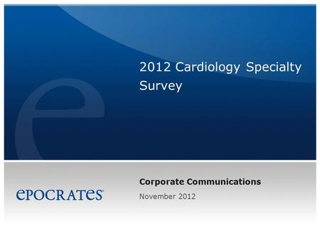 Corporate Communications 2012 Cardiology Specialty Survey November 2012.
