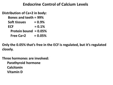 Endocrine Control of Calcium Levels Distribution of Ca+2 in body: Bones and teeth = 99% Soft tissues = 0.9% ECF = 0.1% Protein bound = 0.05% Free Ca+2.