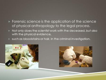  Forensic science is the application of the science of physical anthropology to the legal process.  Not only does the scientist work with the deceased,