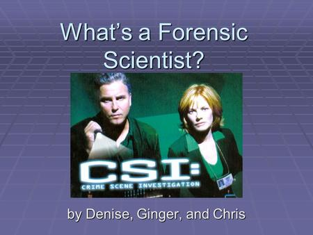 What's a Forensic Scientist? by Denise, Ginger, and Chris.