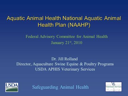 Safeguarding Animal Health Aquatic Animal Health National Aquatic Animal Health Plan (NAAHP) Dr. Jill Rolland Director, Aquaculture Swine Equine & Poultry.