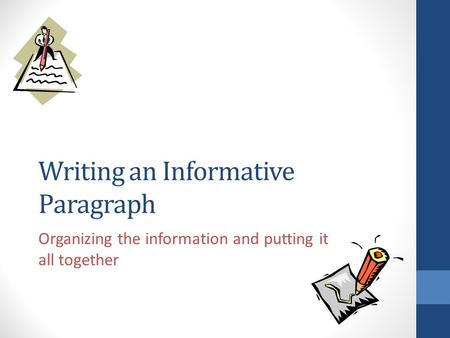 Writing an Informative Paragraph Organizing the information and putting it all together.