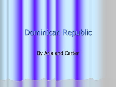 Dominican Republic By Aria and Carter.