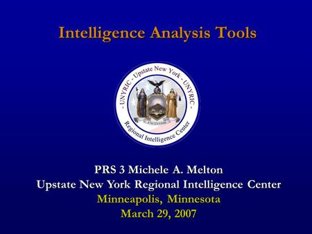 Intelligence Analysis Tools PRS 3 Michele A. Melton Upstate New York Regional Intelligence Center Minneapolis, Minnesota March 29, 2007.