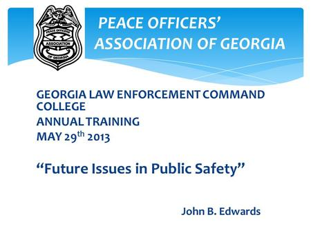 "GEORGIA LAW ENFORCEMENT COMMAND COLLEGE ANNUAL TRAINING MAY 29 th 2013 ""Future Issues in Public Safety"" John B. Edwards PEACE OFFICERS' A ASSOCIATION OF."