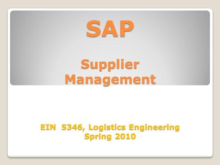 SAP Supplier Management EIN 5346, Logistics Engineering Spring 2010.