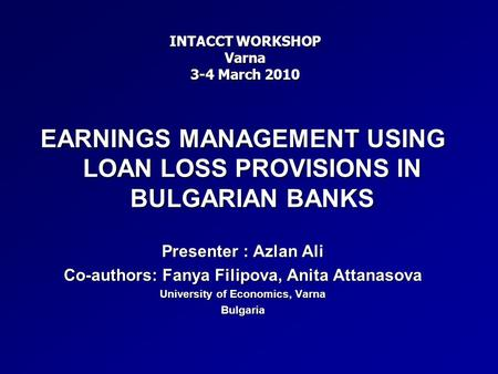 EARNINGS MANAGEMENT USING LOAN LOSS PROVISIONS IN BULGARIAN BANKS Presenter : Azlan Ali Co-authors: Fanya Filipova, Anita Attanasova University of Economics,