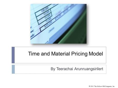 © 2010 The McGraw-Hill Companies, Inc. Time and Material Pricing Model By Teerachai Arunruangsirilert.
