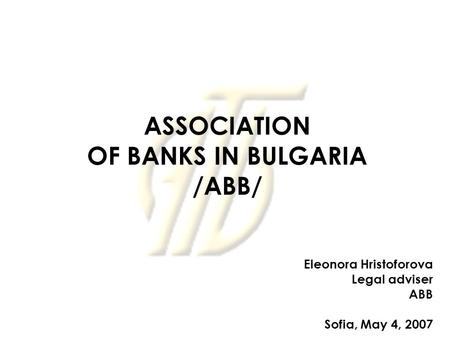 ASSOCIATION OF BANKS IN BULGARIA /ABB/ Eleonora Hristoforova Legal adviser ABB Sofia, May 4, 2007.