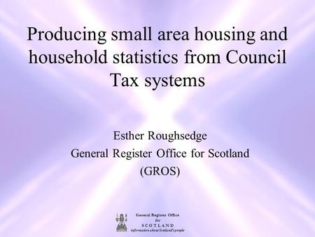 General Register Office for S C O T L A N D information about Scotland's people Producing small area housing and household statistics from Council Tax.