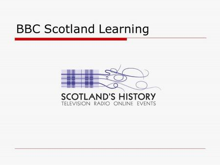 BBC Scotland Learning.  bbc.co.uk/scotland/learning bbc.co.uk/scotland/learning  The portal for all BBC Scotland Learning content  Search by: - Age.