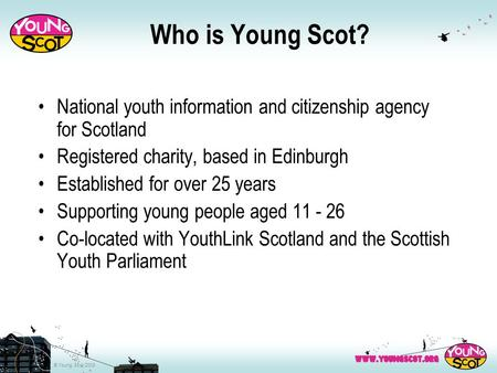 © Young Scot 2008 Who is Young Scot? National youth information and citizenship agency for Scotland Registered charity, based in Edinburgh Established.