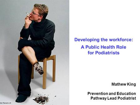 Mathew King Prevention and Education Pathway Lead Podiatrist Developing the workforce: A Public Health Role for Podiatrists.
