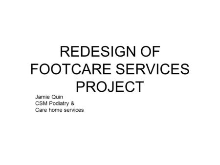 REDESIGN OF FOOTCARE SERVICES PROJECT Jamie Quin CSM Podiatry & Care home services.