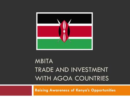 MBITA TRADE AND INVESTMENT WITH AGOA COUNTRIES Raising Awareness of Kenya's Opportunities.