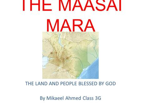 THE MAASAI MARA THE LAND AND PEOPLE BLESSED BY GOD By Mikaeel Ahmed Class 3G.