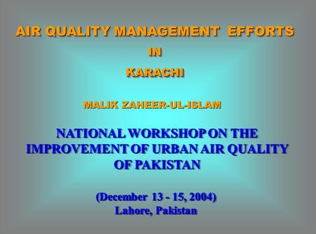 AIR QUALITY MANAGEMENT EFFORTS INKARACHI INKARACHI NATIONAL WORKSHOP ON THE IMPROVEMENT OF URBAN AIR QUALITY OF PAKISTAN (December 13 - 15, 2004) Lahore,