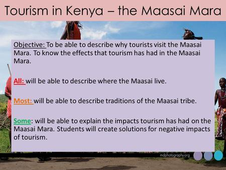 Tourism in Kenya – the Maasai Mara Objective: To be able to describe why tourists visit the Maasai Mara. To know the effects that tourism has had in the.