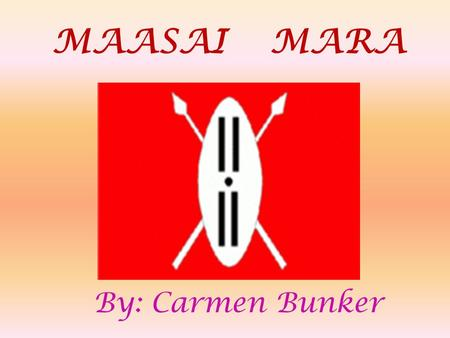 "MAASAI MARA By: Carmen Bunker MAASA I Mara : People ""Maa"" is the language spoken by the Maasai Mara people. Maasai Mara people are safe from wild animals."