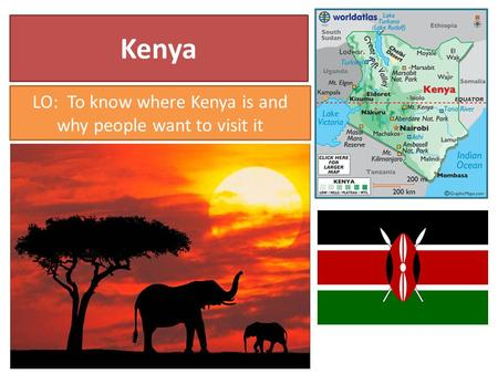 Kenya LO: To know where Kenya is and why people want to visit it.