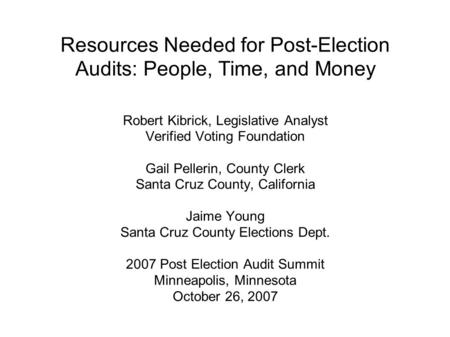 Resources Needed for Post-Election Audits: People, Time, and Money Robert Kibrick, Legislative Analyst Verified Voting Foundation Gail Pellerin, County.