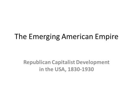 The Emerging American Empire Republican Capitalist Development in the USA, 1830-1930.